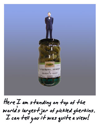Here I am standing astride the world's largest jar of pickled gherkins. I can tell you it was quite a view.
