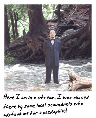 Here I am in a stream. I was chased their by some local scoundrels who mistook me for a paedophile.